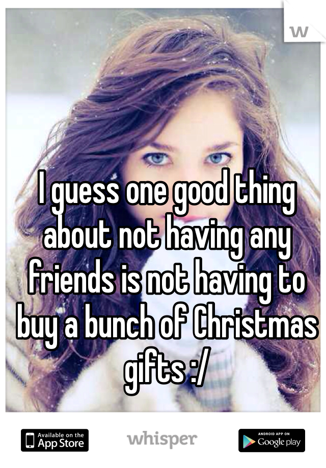 I guess one good thing about not having any friends is not having to buy a bunch of Christmas gifts :/