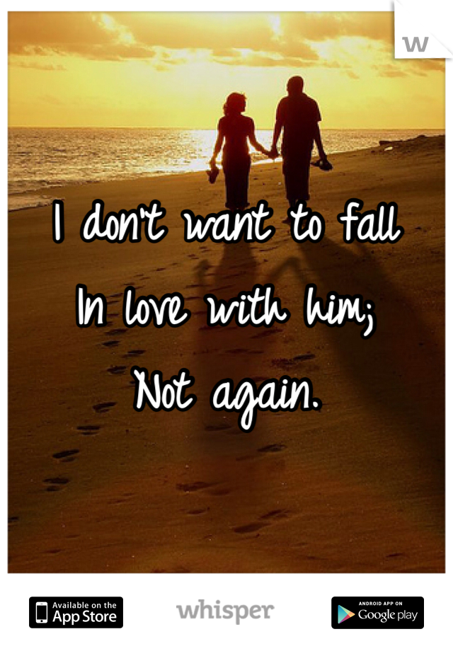 I don't want to fall  In love with him; Not again.