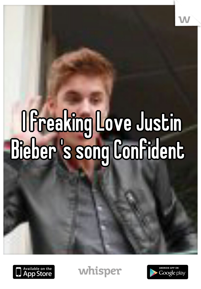I freaking Love Justin Bieber 's song Confident