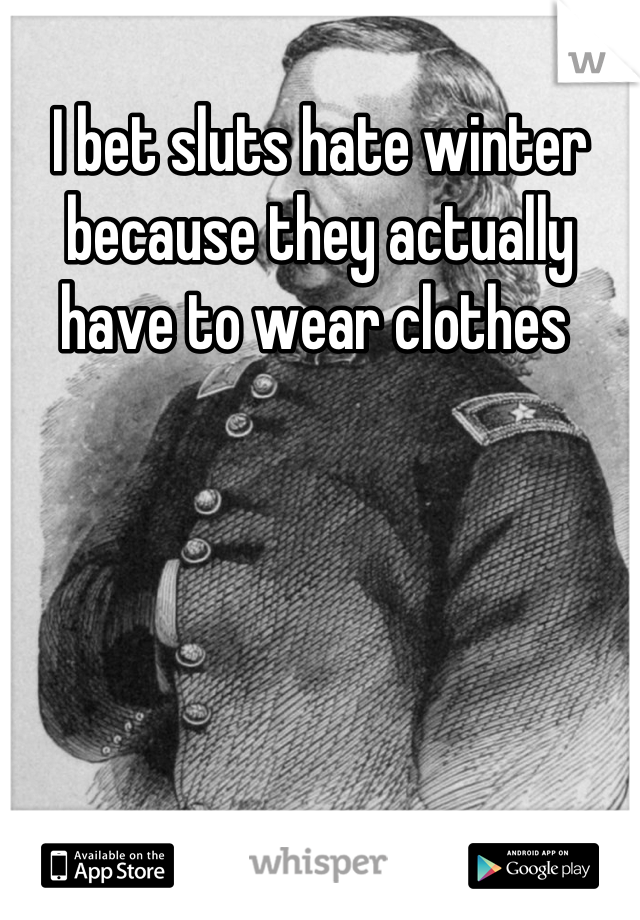 I bet sluts hate winter because they actually have to wear clothes