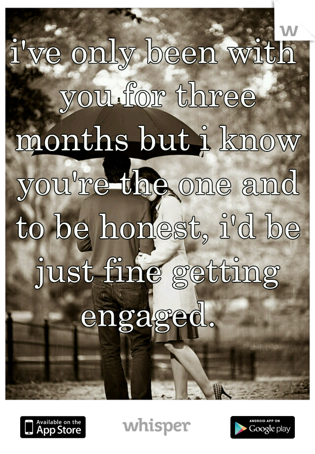 i've only been with you for three months but i know you're the one and to be honest, i'd be just fine getting engaged.