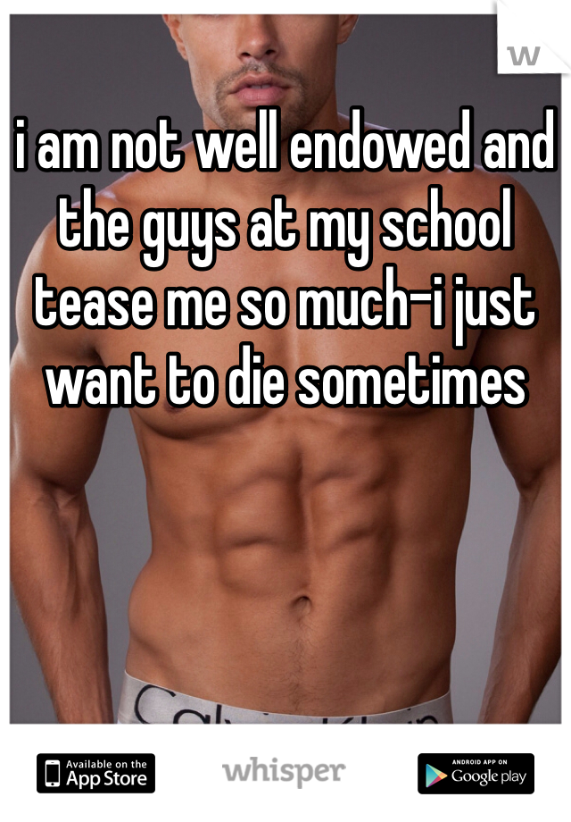 i am not well endowed and the guys at my school tease me so much-i just want to die sometimes