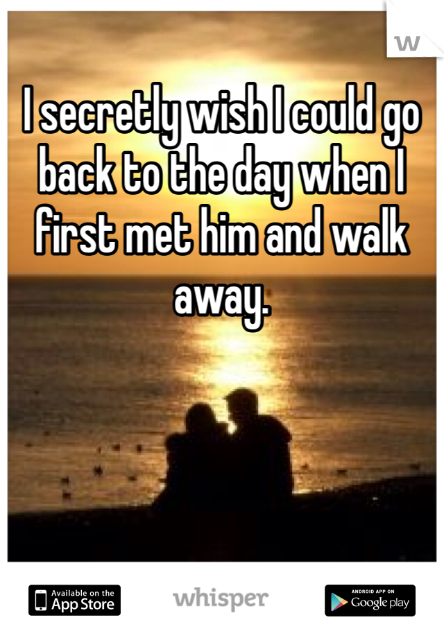 I secretly wish I could go back to the day when I first met him and walk away.