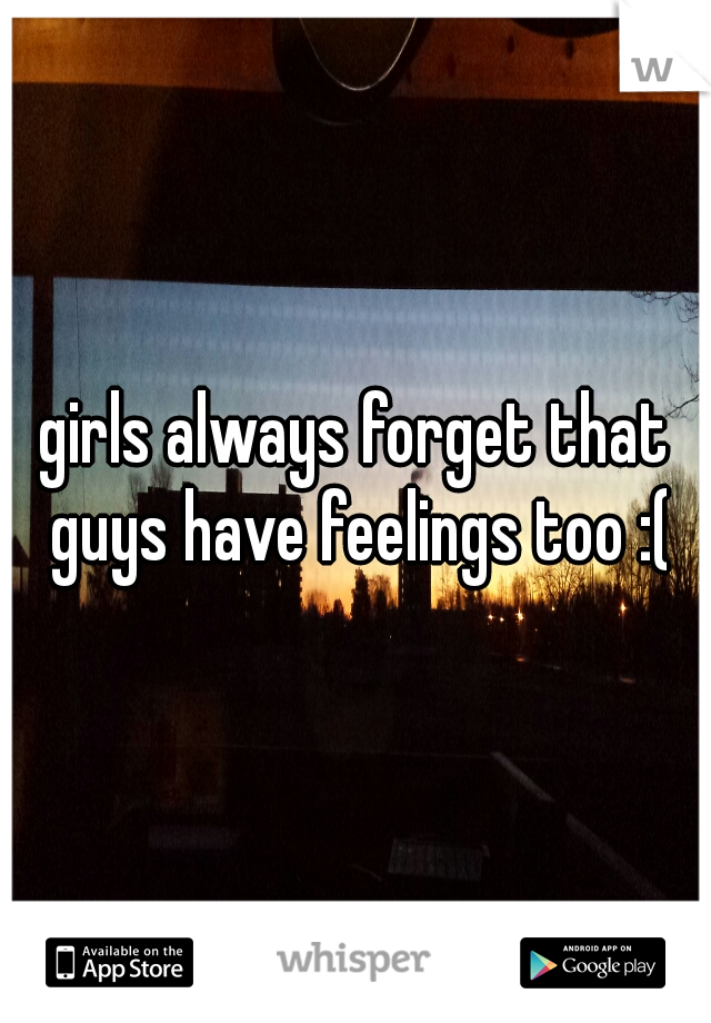 girls always forget that guys have feelings too :(
