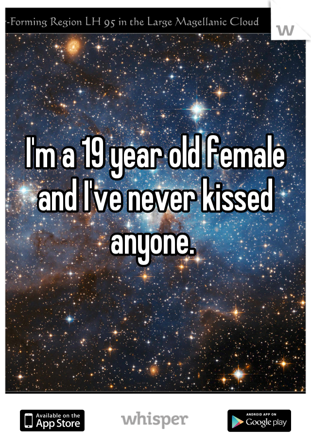 I'm a 19 year old female and I've never kissed anyone.