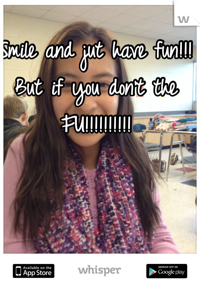 Smile and jut have fun!!! But if you don't the FU!!!!!!!!!!