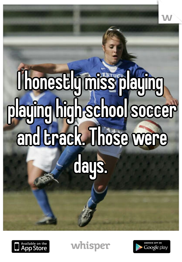 I honestly miss playing playing high school soccer and track. Those were days.