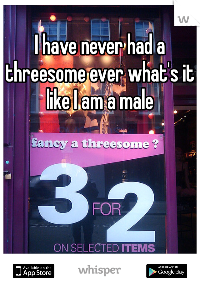 I have never had a threesome ever what's it like I am a male