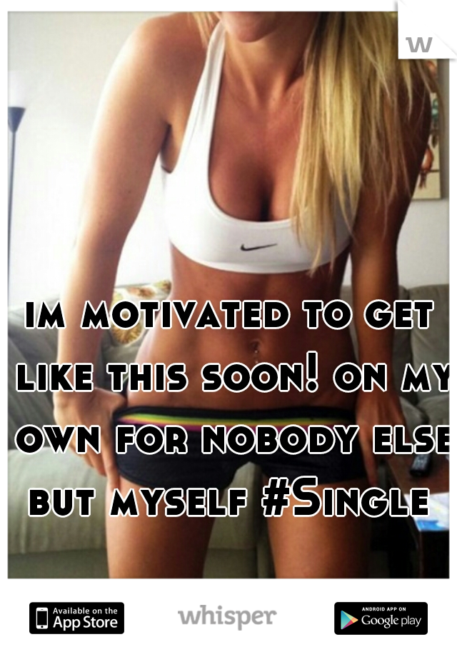 im motivated to get like this soon! on my own for nobody else but myself #Single