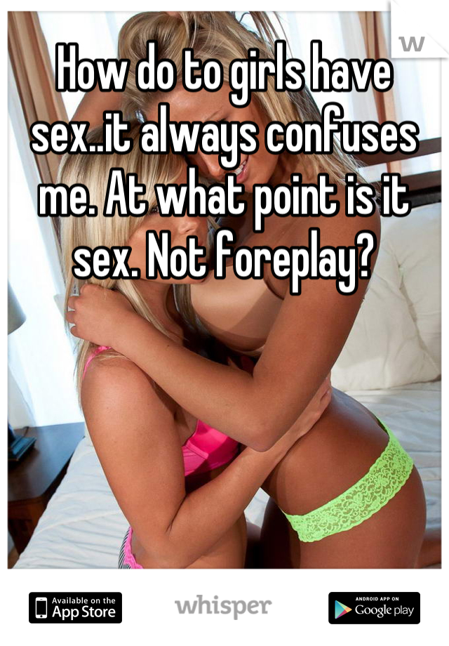 How do to girls have sex..it always confuses me. At what point is it sex. Not foreplay?