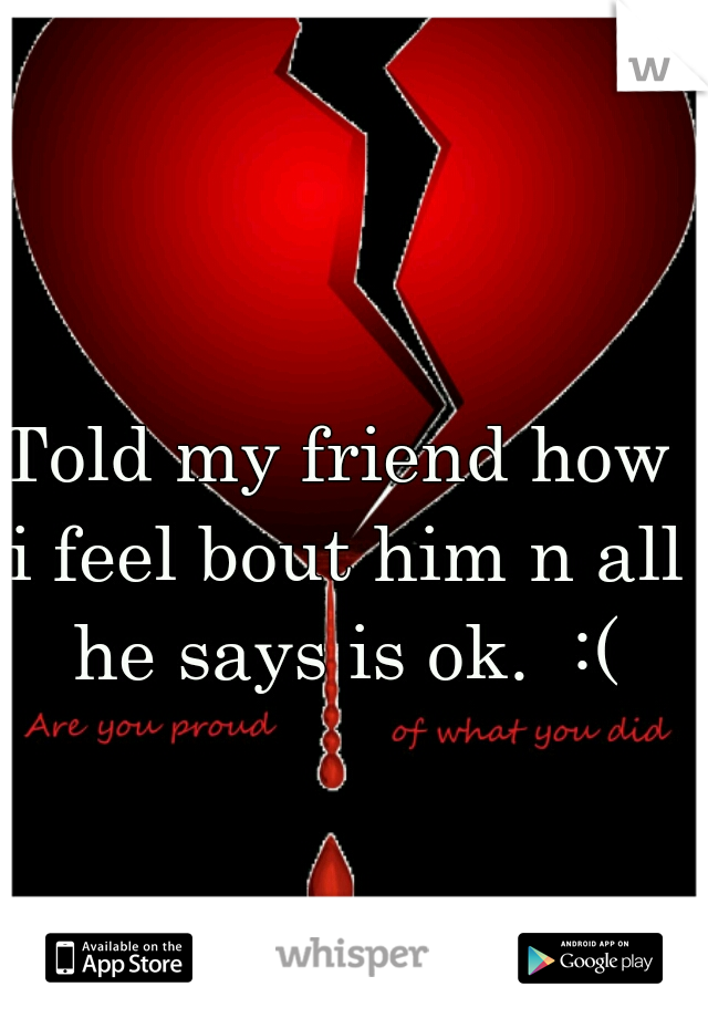 Told my friend how i feel bout him n all he says is ok.  :(