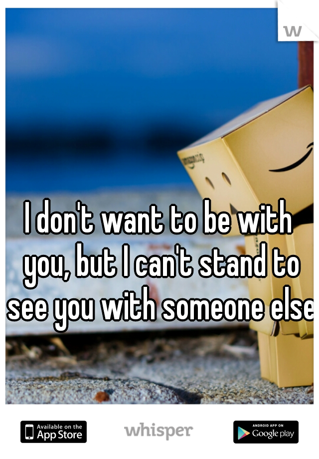 I don't want to be with you, but I can't stand to see you with someone else