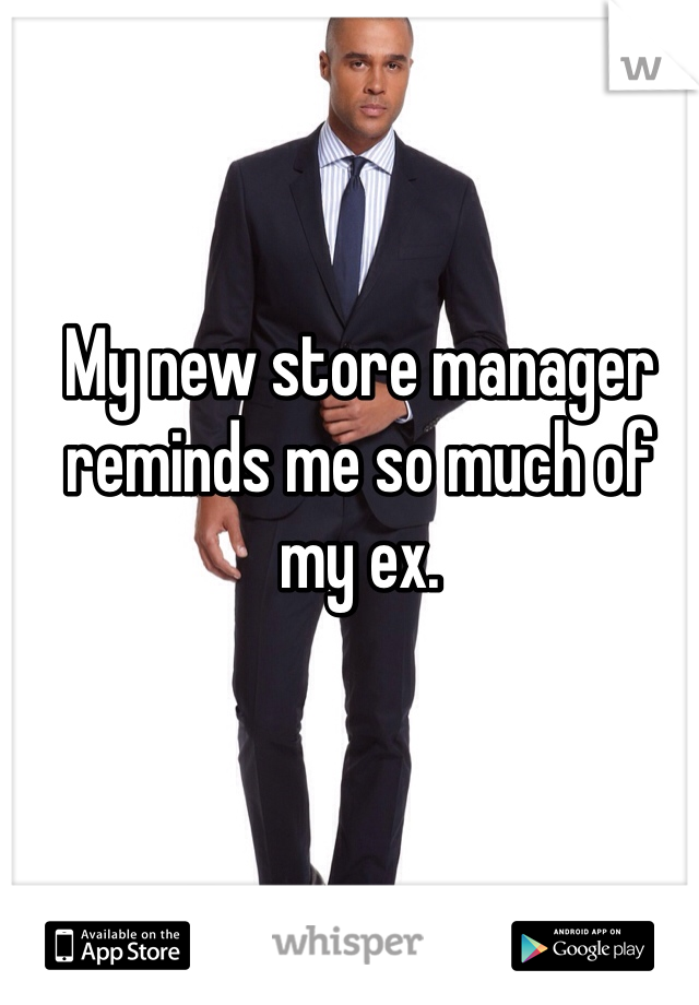 My new store manager reminds me so much of my ex.