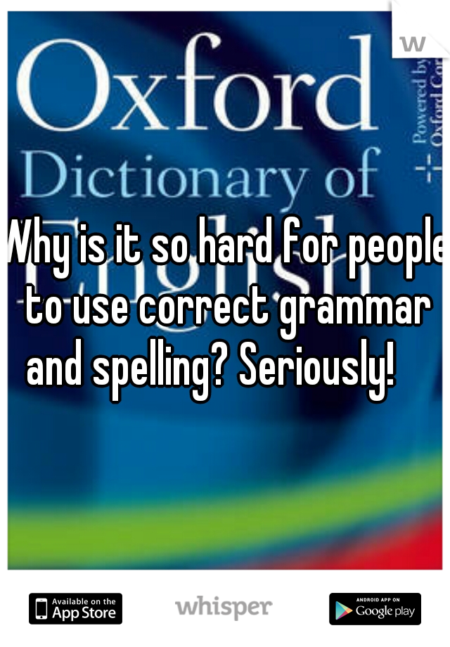Why is it so hard for people to use correct grammar and spelling? Seriously!