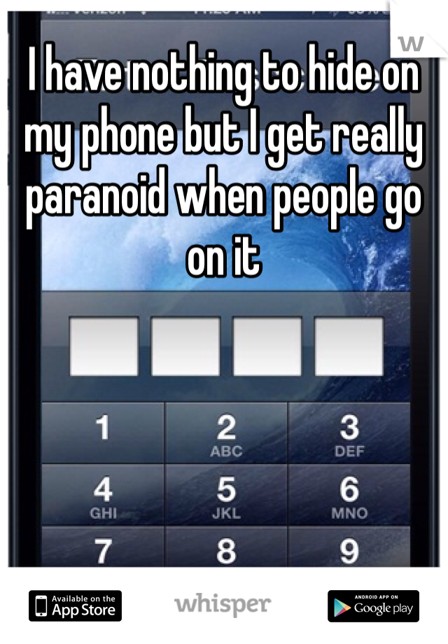 I have nothing to hide on my phone but I get really paranoid when people go on it