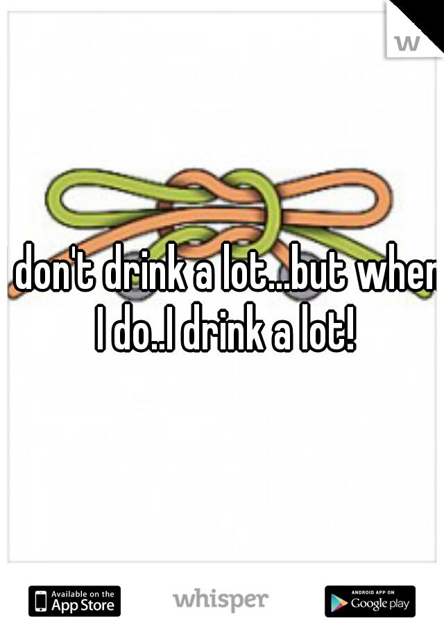 I don't drink a lot...but when I do..I drink a lot!