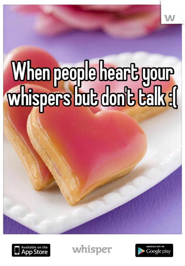 When people heart your whispers but don't talk :(