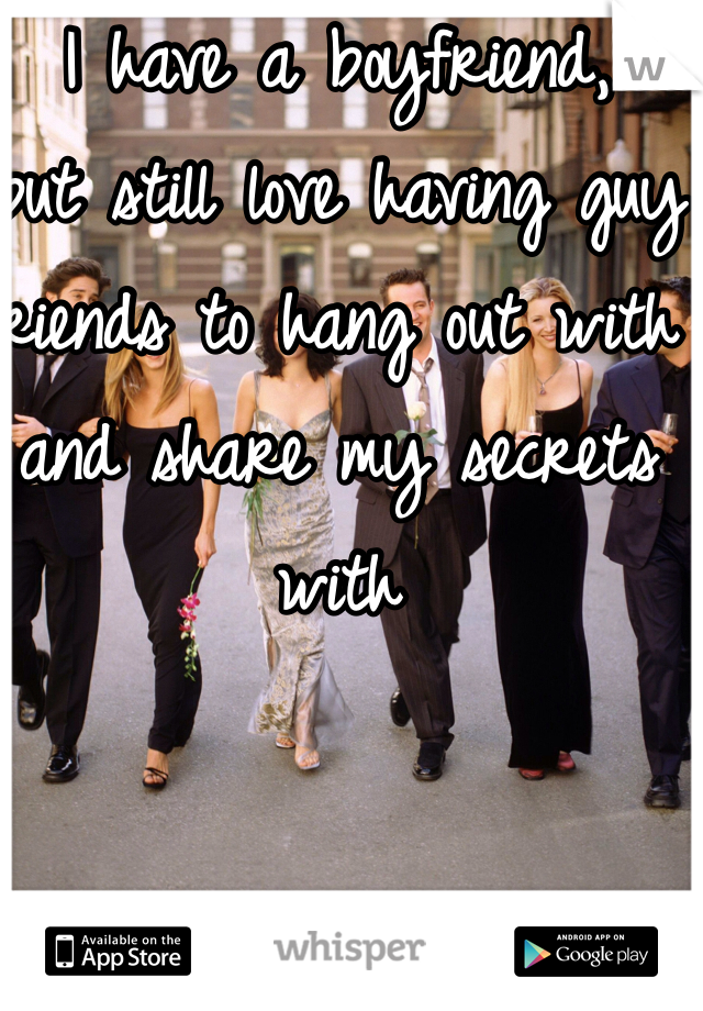 I have a boyfriend,  but still love having guy friends to hang out with and share my secrets with