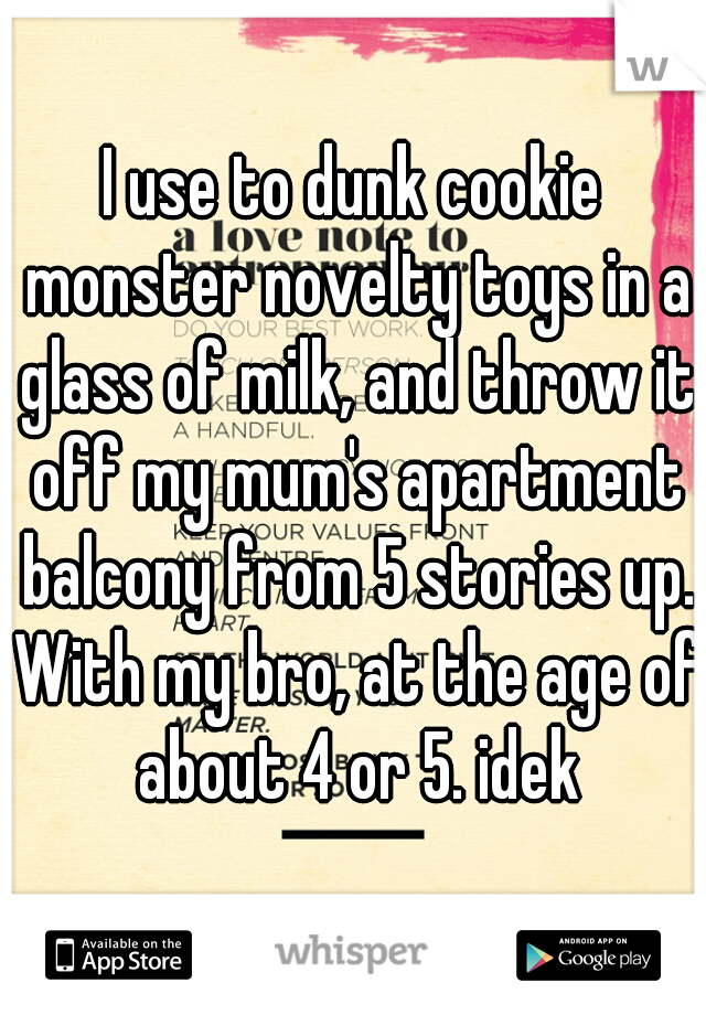 I use to dunk cookie monster novelty toys in a glass of milk, and throw it off my mum's apartment balcony from 5 stories up. With my bro, at the age of about 4 or 5. idek