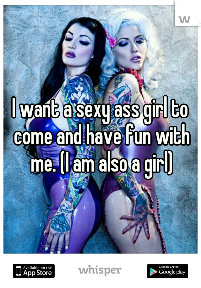 I want a sexy ass girl to come and have fun with me. (I am also a girl)