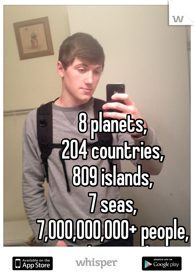 8 planets, 204 countries, 809 islands, 7 seas, 7,000,000,000+ people, And I'm single.