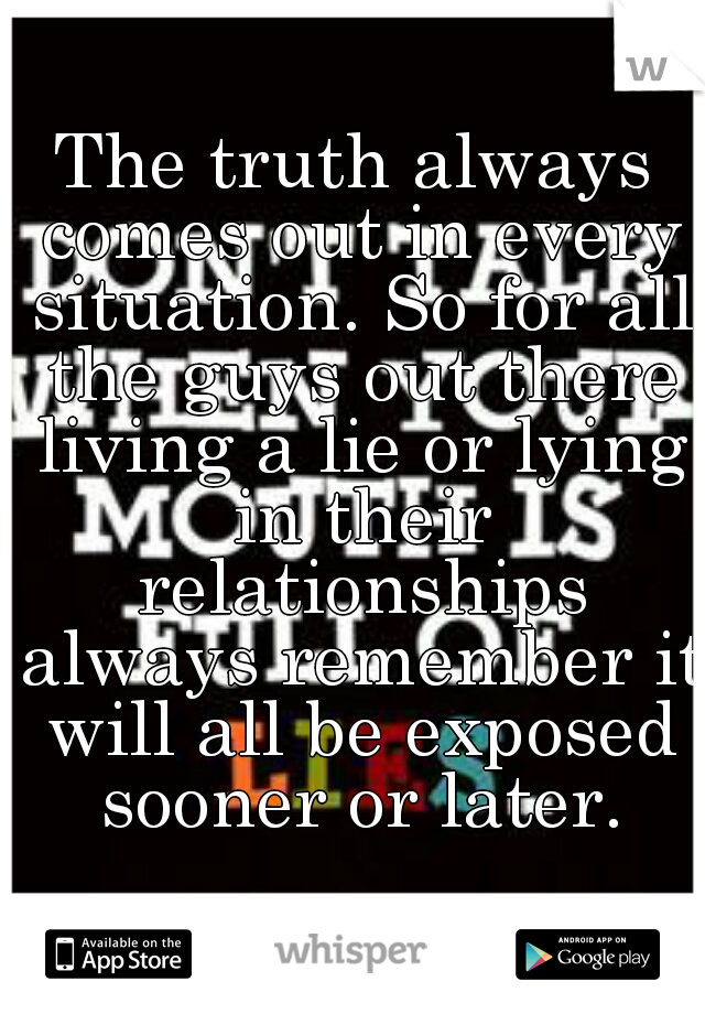 The truth always comes out in every situation. So for all the guys out there living a lie or lying in their relationships always remember it will all be exposed sooner or later.