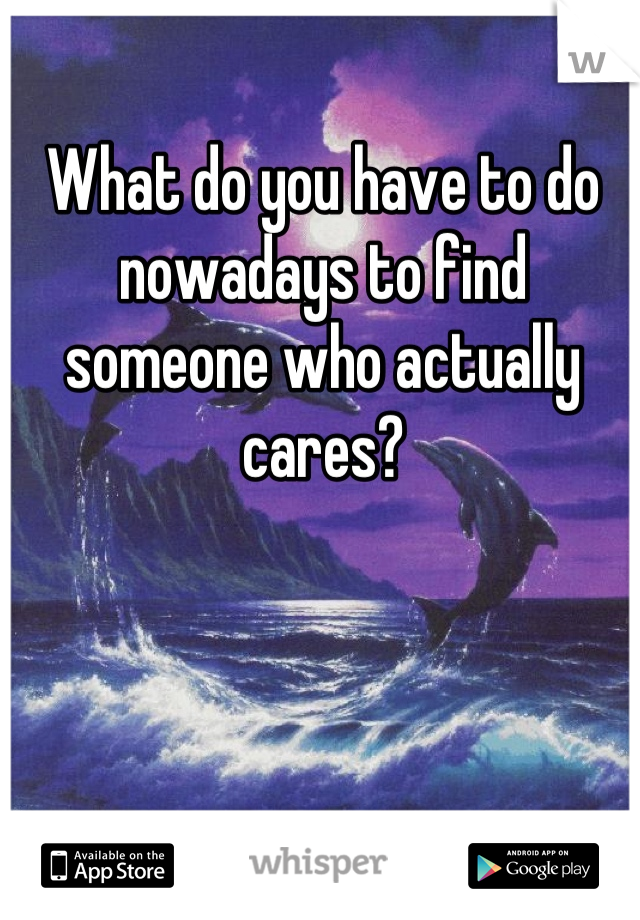 What do you have to do nowadays to find someone who actually cares?