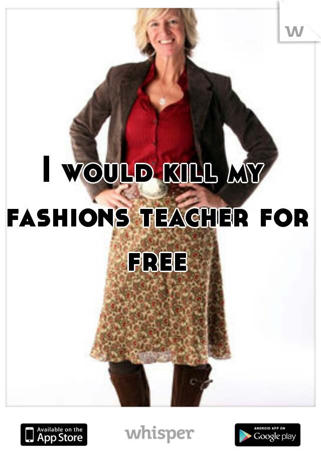 I would kill my fashions teacher for free