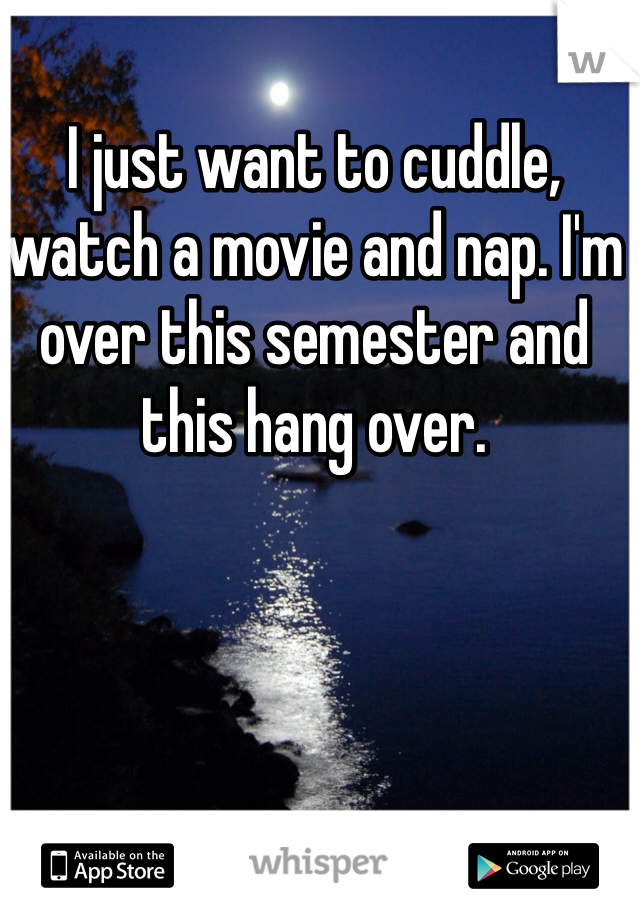 I just want to cuddle, watch a movie and nap. I'm over this semester and this hang over.