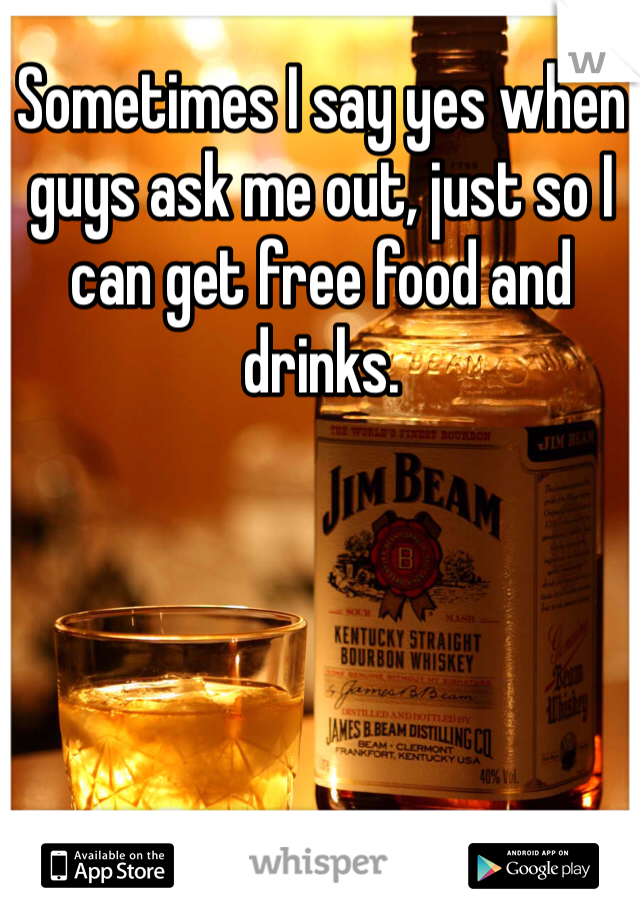 Sometimes I say yes when guys ask me out, just so I can get free food and drinks.