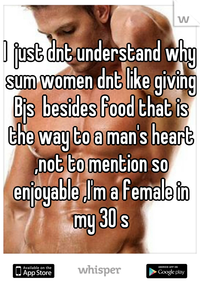 I  just dnt understand why sum women dnt like giving Bjs  besides food that is the way to a man's heart ,not to mention so enjoyable ,I'm a female in my 30 s