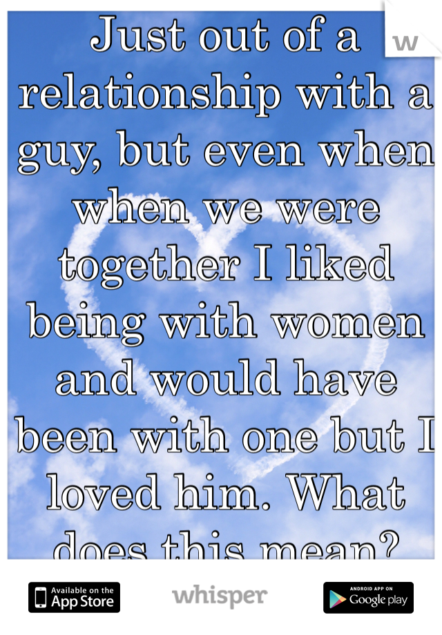 Just out of a relationship with a guy, but even when when we were together I liked being with women and would have been with one but I loved him. What does this mean?