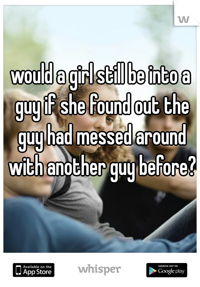would a girl still be into a guy if she found out the guy had messed around with another guy before?