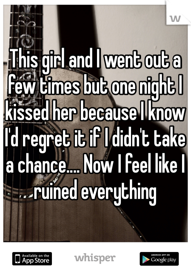 This girl and I went out a few times but one night I kissed her because I know I'd regret it if I didn't take a chance.... Now I feel like I ruined everything