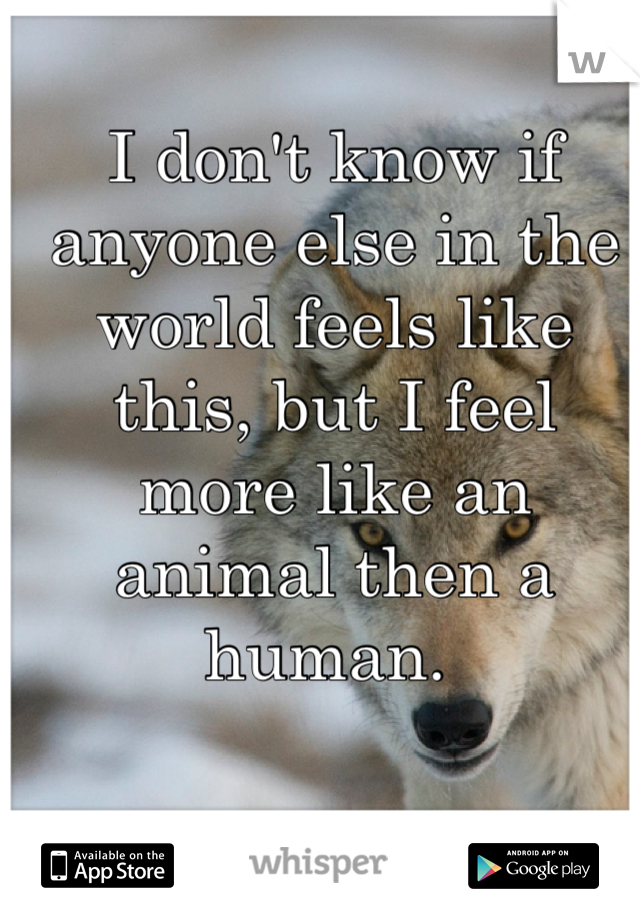 I don't know if anyone else in the world feels like this, but I feel more like an animal then a human.