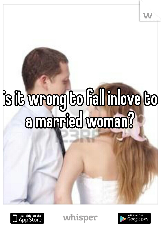 is it wrong to fall inlove to a married woman?