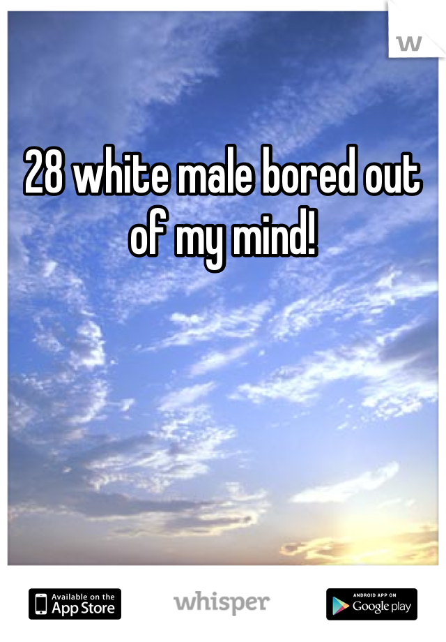 28 white male bored out of my mind!