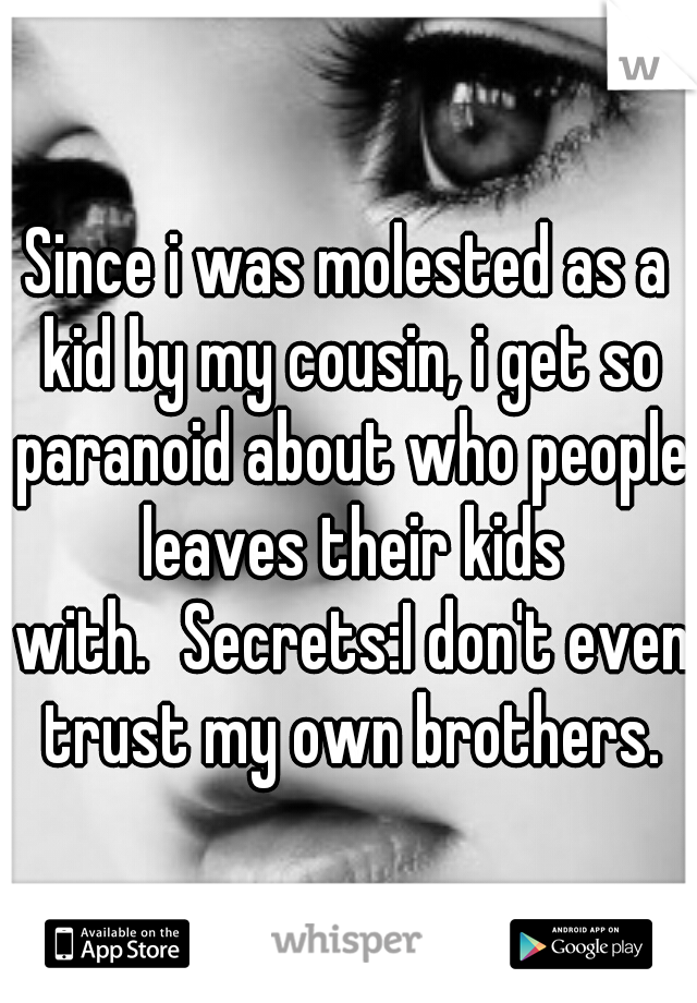 Since i was molested as a kid by my cousin, i get so paranoid about who people leaves their kids with. Secrets:I don't even trust my own brothers.