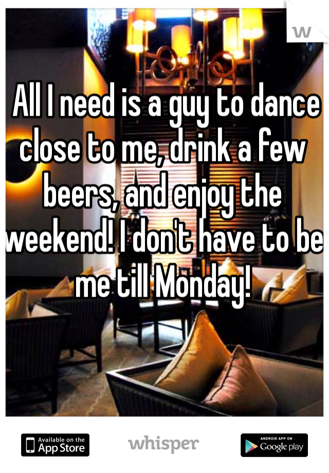 All I need is a guy to dance close to me, drink a few beers, and enjoy the weekend! I don't have to be me till Monday!