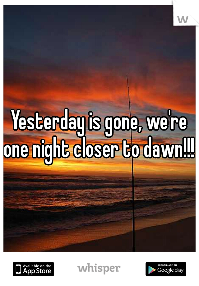 Yesterday is gone, we're one night closer to dawn!!!