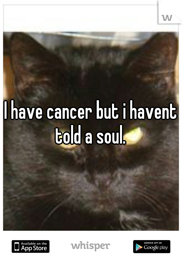 I have cancer but i havent told a soul.