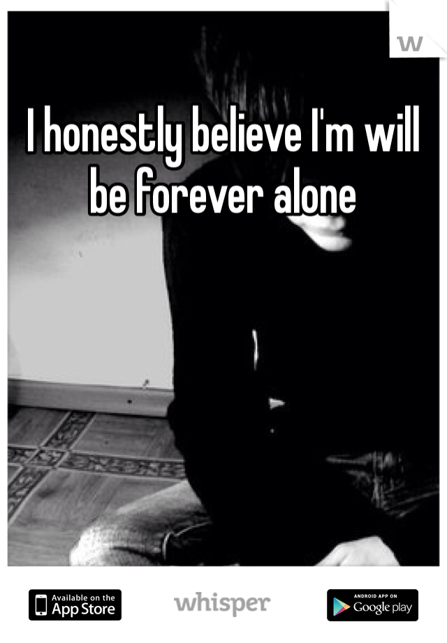 I honestly believe I'm will be forever alone