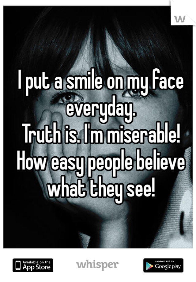 I put a smile on my face everyday.  Truth is. I'm miserable! How easy people believe what they see!