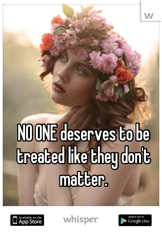 NO ONE deserves to be treated like they don't matter.