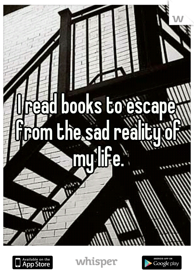 I read books to escape from the sad reality of my life.