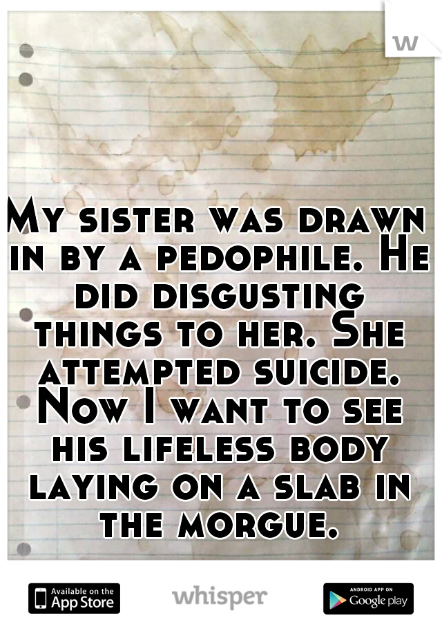 My sister was drawn in by a pedophile. He did disgusting things to her. She attempted suicide. Now I want to see his lifeless body laying on a slab in the morgue.