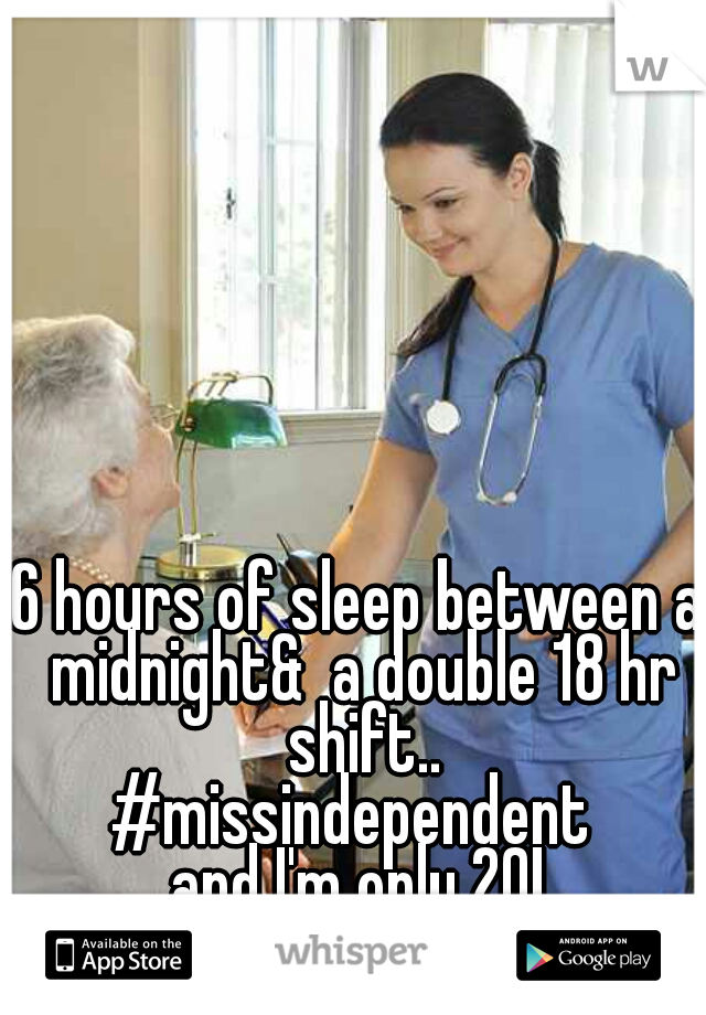 6 hours of sleep between a midnight&  a double 18 hr shift.. #missindependent  and I'm only 20!