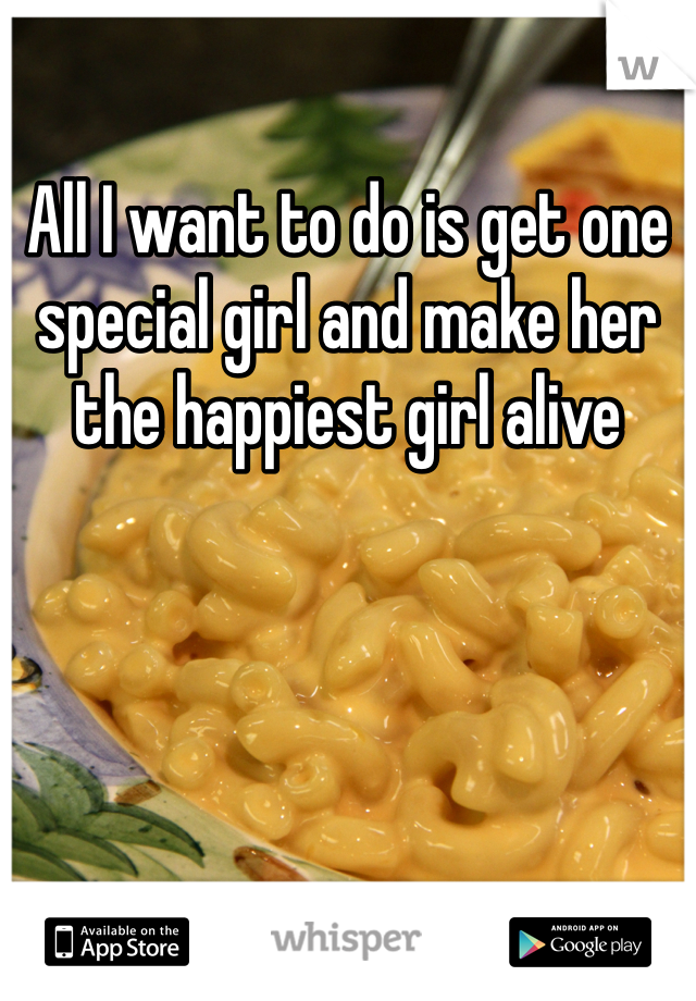 All I want to do is get one special girl and make her the happiest girl alive
