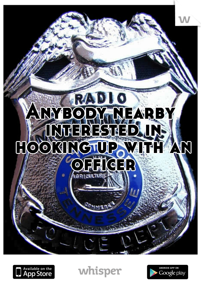 Anybody nearby interested in hooking up with an officer?