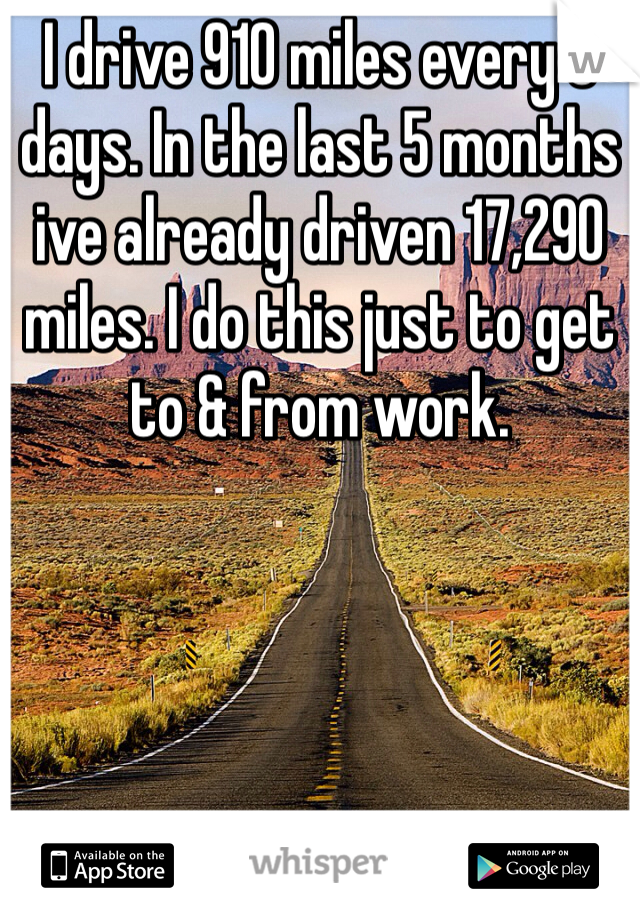 I drive 910 miles every 6 days. In the last 5 months ive already driven 17,290 miles. I do this just to get to & from work.